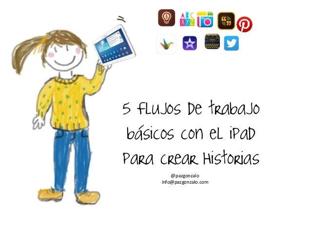 5 Flujos de trabajo básicos con el ipad para crear Historias  @pazgonzalo  info@pazgonzalo.com
