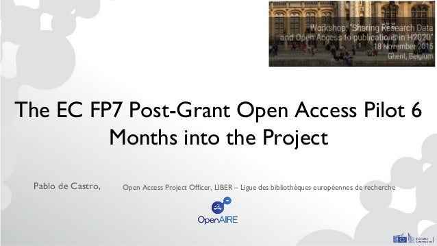 The EC FP7 Post-Grant Open Access Pilot 6 Months into the Project Pablo de Castro, Open Access Project Officer, LIBER – Li...