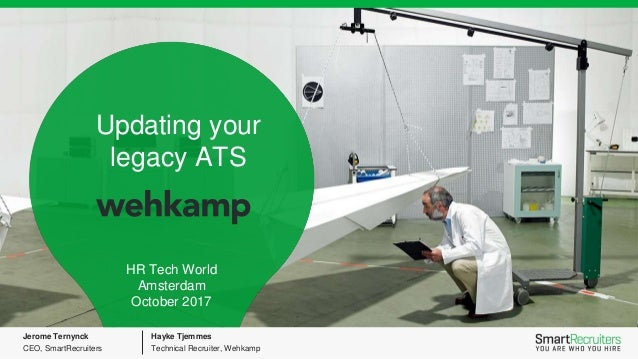 Updating your legacy ATS HR Tech World Amsterdam October 2017 Jerome Ternynck CEO, SmartRecruiters Hayke Tjemmes Technical...
