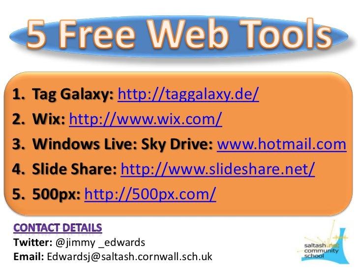 5 Free Web Tools<br />Tag Galaxy:http://taggalaxy.de/<br />Wix: http://www.wix.com/<br />Windows Live: Sky Drive: www.hotm...
