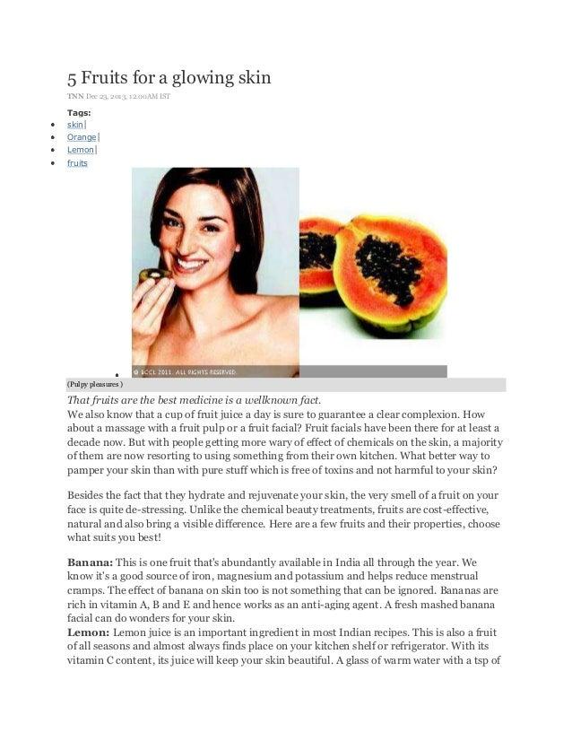 5 Fruits for a glowing skin TNN Dec 23, 2013, 12.00AM IST  Tags: skin| Orange| Lemon| fruits  (Pulpy pleasures )  That fru...