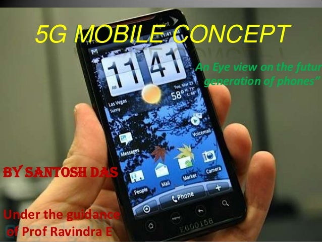 """5G MOBILE CONCEPT                     An Eye view on the futur                      generation of phones""""By santosh dasUnd..."""