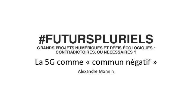 #FUTURSPLURIELS GRANDS PROJETS NUMÉRIQUES ET DÉFIS ÉCOLOGIQUES : CONTRADICTOIRES, OU NÉCESSAIRES ? La 5G comme « commun né...