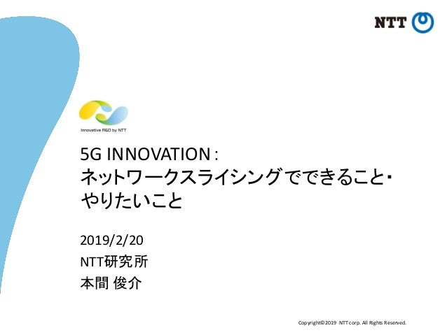 Copyright©2019 NTT corp. All Rights Reserved. 5G INNOVATION: ネットワークスライシングでできること・ やりたいこと 2019/2/20 NTT研究所 本間 俊介