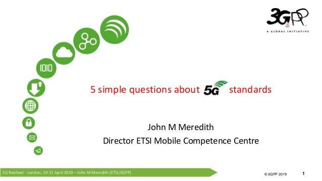 5G Realised - London, 10-11 April 2019 – John M Meredith (ETSI/3GPP) © 3GPP 2012 © 3GPP 2019 1 5 simple questions about st...
