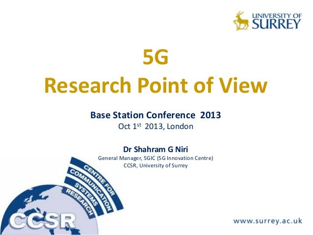 5G Research Point of View Base Station Conference 2013 Oct 1st 2013, London Dr Shahram G Niri General Manager, 5GIC (5G In...