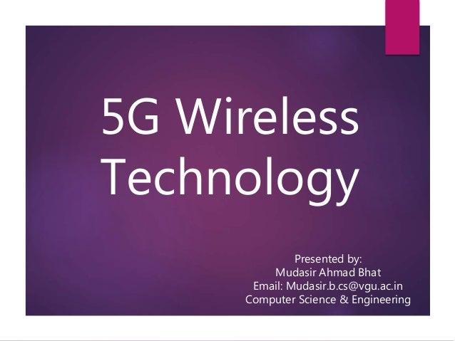 5G Wireless Technology Presented by: Mudasir Ahmad Bhat Email: Mudasir.b.cs@vgu.ac.in Computer Science & Engineering
