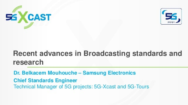 Dr. Belkacem Mouhouche – Samsung Electronics Chief Standards Engineer Technical Manager of 5G projects: 5G-Xcast and 5G-To...