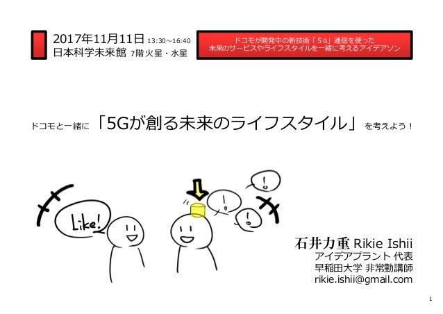 ドコモと一緒に「5Gが創る未来のライフスタイル」を考えよう︕ ドコモが開発中の新技術「5G」通信を使った 未来のサービスやライフスタイルを一緒に考えるアイデアソン 石井力重 Rikie Ishii アイデアプラント 代表 早稲田大学 非常勤講師...