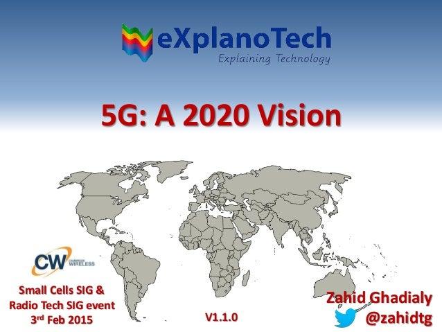 5G: A 2020 Vision Small Cells SIG & Radio Tech SIG event 3rd Feb 2015 Zahid Ghadialy @zahidtgV1.1.0