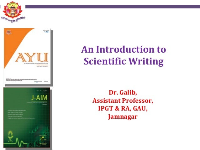 An Introduction to Scientific Writing Dr. Galib, Assistant Professor, IPGT & RA, GAU, Jamnagar