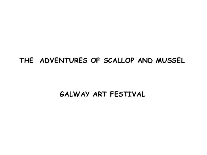 THE  ADVENTURES OF SCALLOP AND MUSSEL  GALWAY ART FESTIVAL
