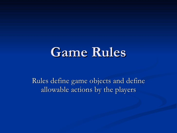 Game Rules Rules define game objects and define allowable actions by the players