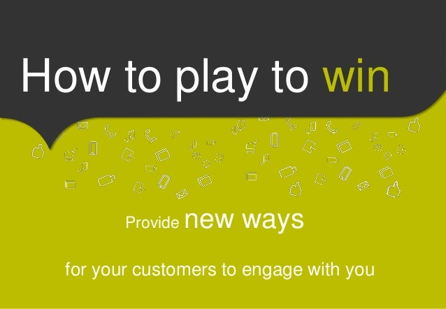 How to play to win  Provide new ways  for your customers to engage with you
