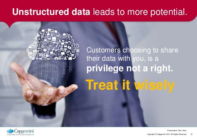 Unstructured data leads to more potential.  Customers choosing to share  their data with you, is a  privilege not a right....