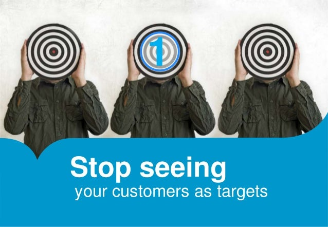 1  Stop seeing  your customers as targets