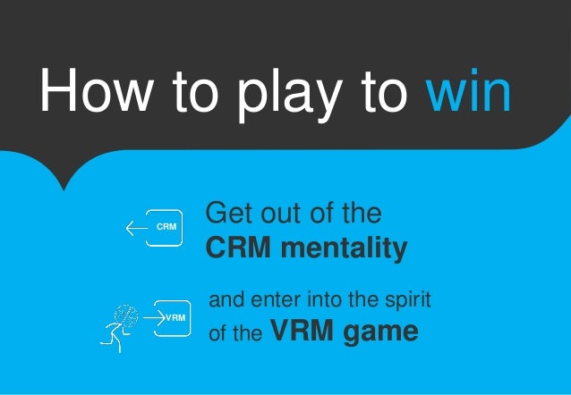 How to play to win  Get out of the  CRM mentality  and enter into the spirit  of the VRM game  CRM  VRM