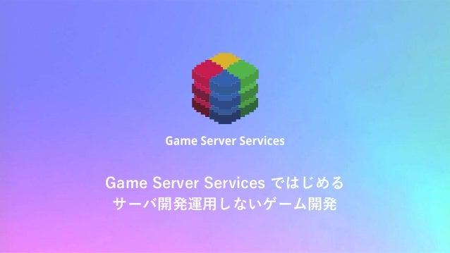 Game Server Services ではじめる サーバ開発運用しないゲーム開発