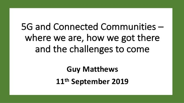 5G and Connected Communities – where we are, how we got there and the challenges to come Guy Matthews 11th September 2019