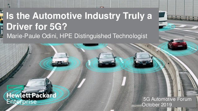 Is the Automotive Industry Truly a Driver for 5G? 5G Automotive Forum October 2019 1 Marie-Paule Odini, HPE Distinguished ...