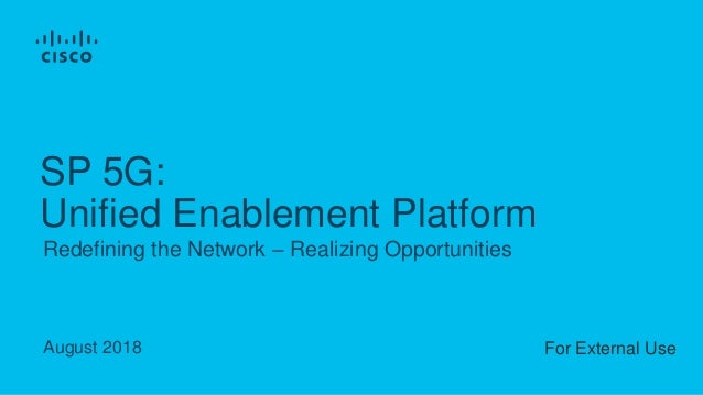 August 2018 Redefining the Network – Realizing Opportunities SP 5G: Unified Enablement Platform For External Use