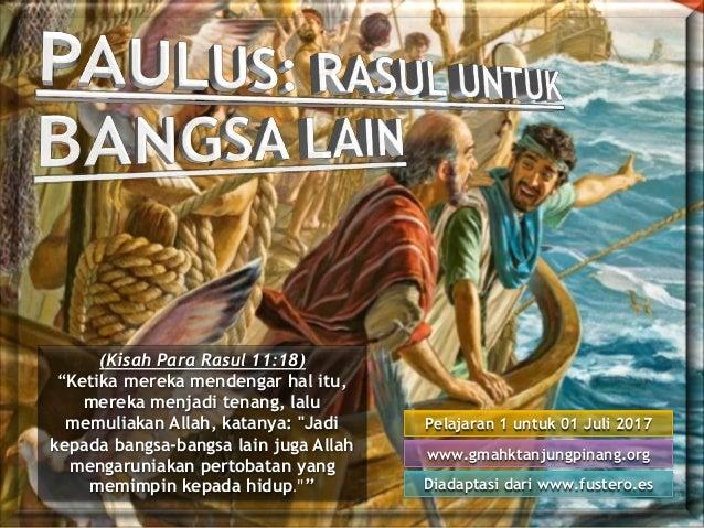 "Pelajaran 1 untuk 01 Juli 2017 Diadaptasi dari www.fustero.es www.gmahktanjungpinang.org (Kisah Para Rasul 11:18) ""Ketika ..."