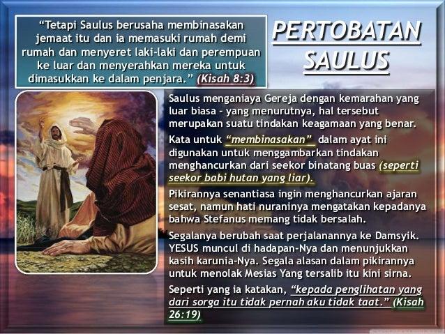 PERTOBATAN SAULUS Saulus menganiaya Gereja dengan kemarahan yang luar biasa - yang menurutnya, hal tersebut merupakan suat...
