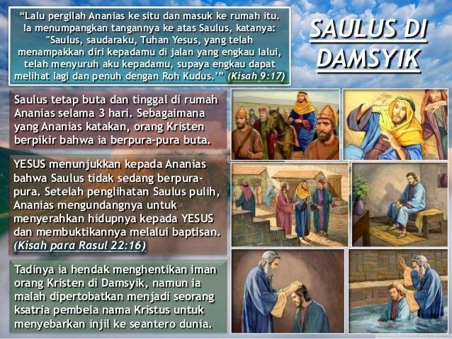 SAULUS DI DAMSYIK Saulus tetap buta dan tinggal di rumah Ananias selama 3 hari. Sebagaimana yang Ananias katakan, orang Kr...
