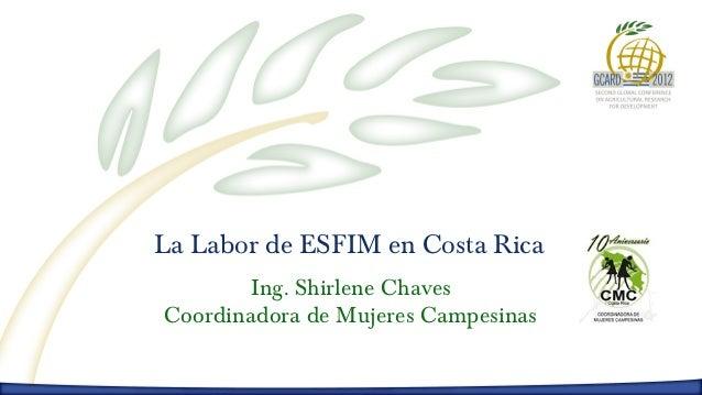 La Labor de ESFIM en Costa Rica       Ing. Shirlene ChavesCoordinadora de Mujeres Campesinas