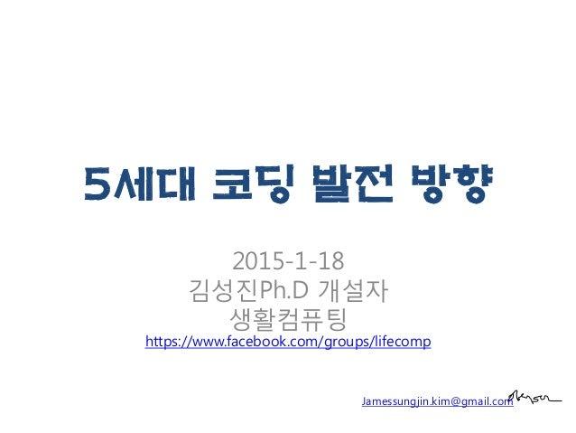 5세대 코딩 발전 방향 2015-1-18 김성진Ph.D 개설자 생활컴퓨팅 https://www.facebook.com/groups/lifecomp Jamessungjin.kim@gmail.com