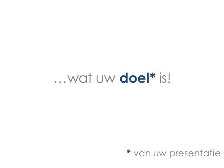 …wat uw doel* is!          * van uw presentatie