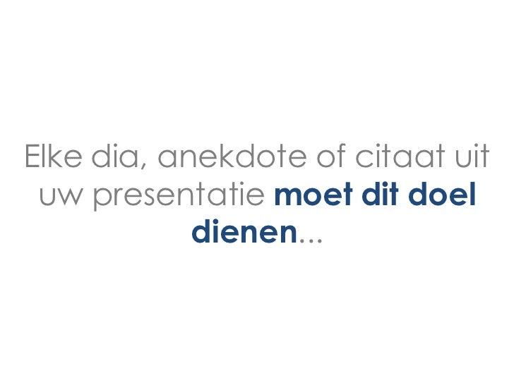 Elke dia, anekdote of citaat uit uw presentatie moet dit doel            dienen...