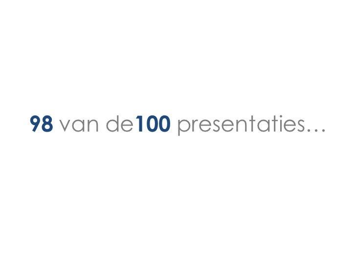 98 van de100 presentaties…