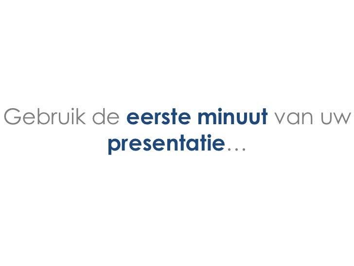 Gebruik de eerste minuut van uw         presentatie…
