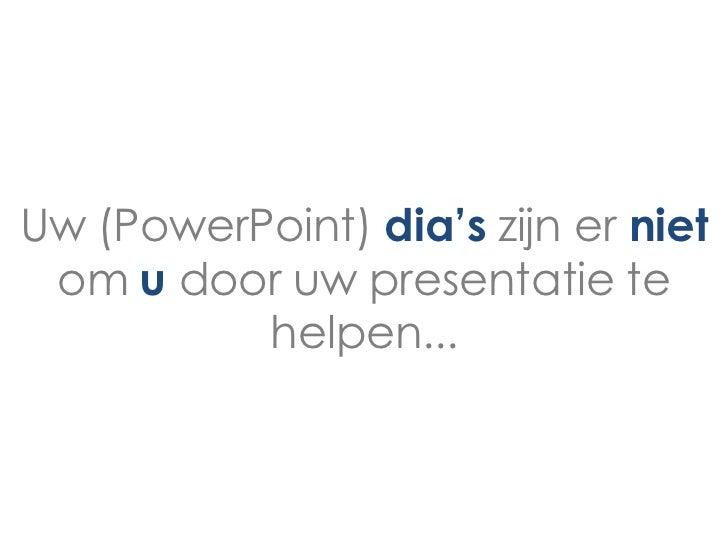 Uw (PowerPoint) dia's zijn er niet om u door uw presentatie te          helpen...