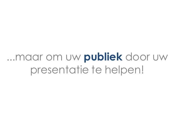 ...maar om uw publiek door uw     presentatie te helpen!