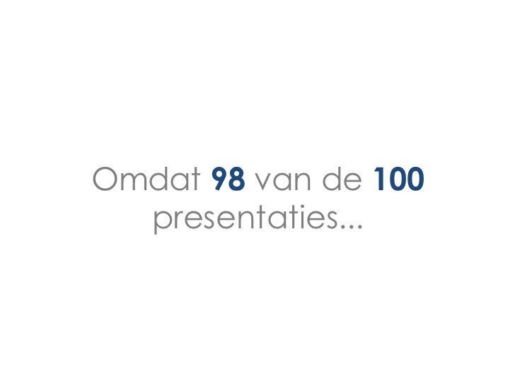 Omdat 98 van de 100  presentaties...