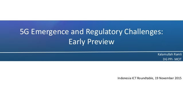 5G Emergence and Regulatory Challenges: Early Preview Kalamullah Ramli DG PPI- MCIT Indonesia ICT Roundtable, 19 November ...