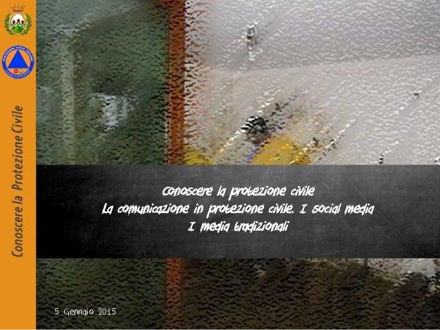5 Gennaio 2015 Conoscere la protezione civile La comunicazione in protezione civile. I social media I media tradizionali