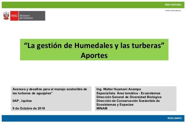 """PERÚ NATURAL PERÚ LIMPIO www.minam.gob.pe """"La gestión de Humedales y las turberas"""" Aportes Avances y desafios para el mane..."""