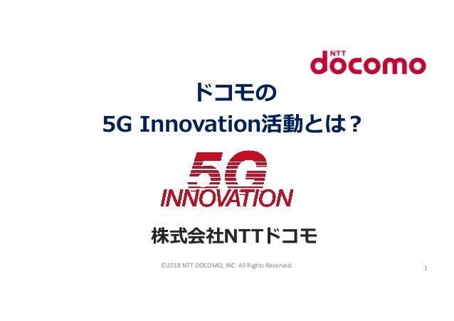 ドコモの 5G Innovation活動とは︖ 株式会社NTTドコモ ©2018 NTT DOCOMO, INC. All Rights Reserved. 1