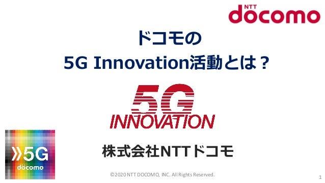 ドコモの 5G Innovation活動とは? 株式会社NTTドコモ ©2020 NTT DOCOMO, INC. All Rights Reserved. 1