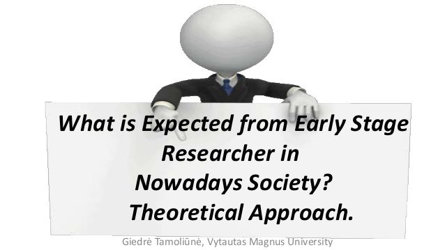 Giedrė Tamoliūnė, Vytautas Magnus University What is Expected from Early Stage Researcher in Nowadays Society? Theoretical...