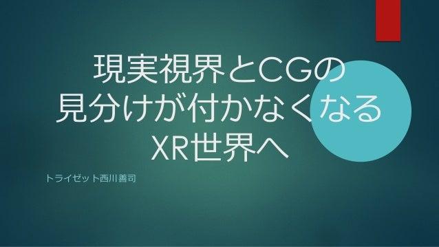 現実視界とCGの ⾒分けが付かなくなる XR世界へ トライゼット⻄川善司