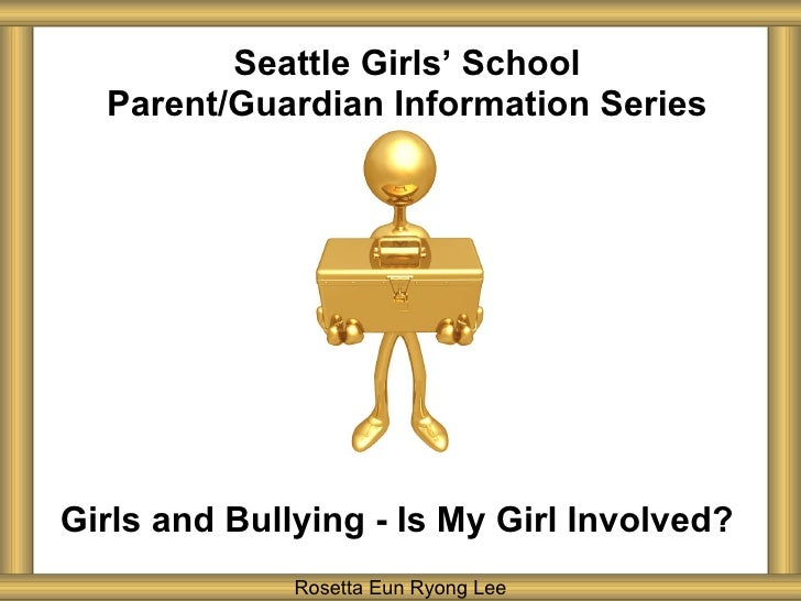 Seattle Girls ' School Parent/Guardian Information Series Girls and Bullying - Is My Girl Involved? Rosetta Eun Ryong Lee