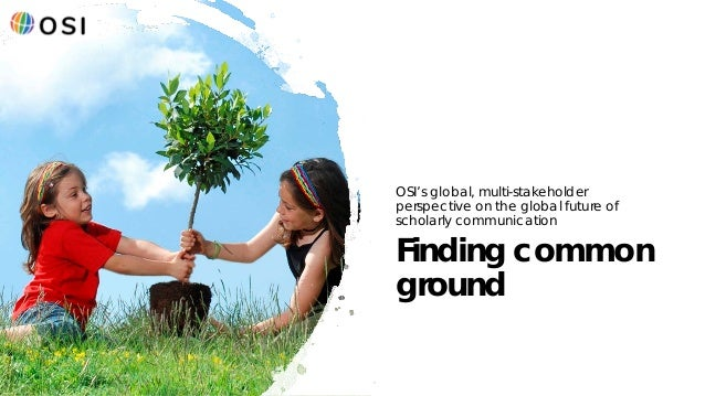 1 Finding common ground OSI's global, multi-stakeholder perspective on the global future of scholarly communication