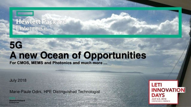 5G A new Ocean of Opportunities For CMOS, MEMS and Photonics and much more … July 2018 Marie-Paule Odini, HPE Distinguishe...