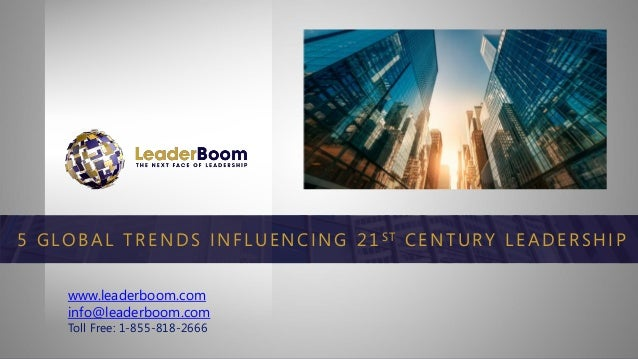 www.leaderboom.com info@leaderboom.com Toll Free: 1-855-818-2666 5 G LOB AL TRENDS INFLUENCING 21 S T CENTURY L EADERSH IP