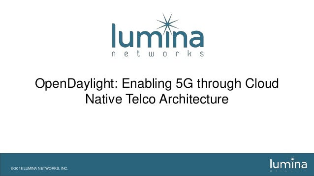 © 2018 LUMINA NETWORKS, INC. OpenDaylight: Enabling 5G through Cloud Native Telco Architecture