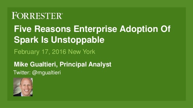 Five Reasons Enterprise Adoption Of Spark Is Unstoppable Mike Gualtieri, Principal Analyst February 17, 2016 New York Twit...